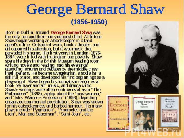 Born in Dublin, Ireland, George Bernard Shaw was the only son and third and youngest child. At fifteen Shaw began working as a bookkeeper in a land agent's office. Outside of work, books, theater, and art captured his attention, but it was music tha…