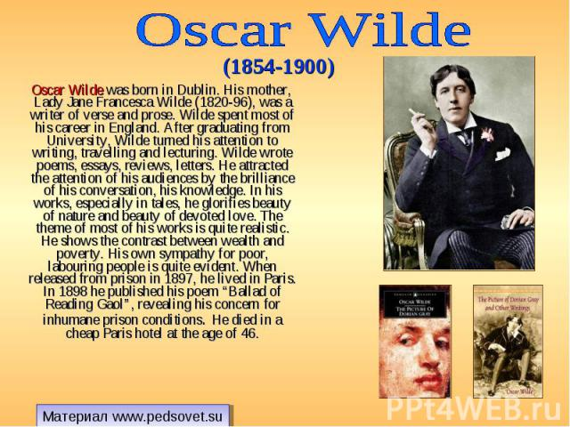 Oscar Wilde was born in Dublin. His mother, Lady Jane Francesca Wilde (1820-96), was a writer of verse and prose. Wilde spent most of his career in England. After graduating from University, Wilde turned his attention to writing, travelling and lect…