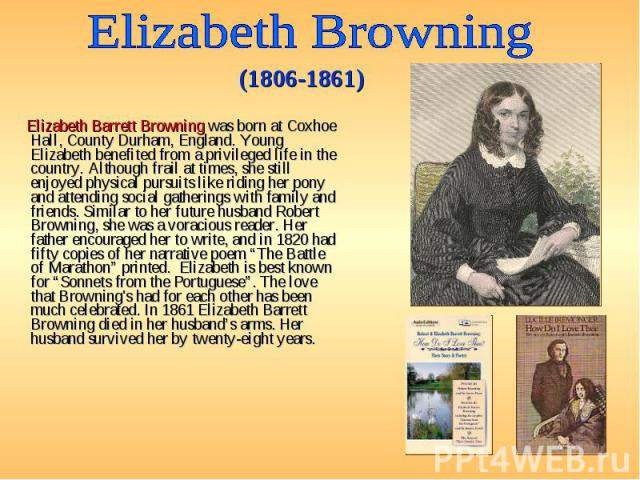 Elizabeth Barrett Browning was born at Coxhoe Hall, County Durham, England. Young Elizabeth benefited from a privileged life in the country. Although frail at times, she still enjoyed physical pursuits like riding her pony and attending social gathe…