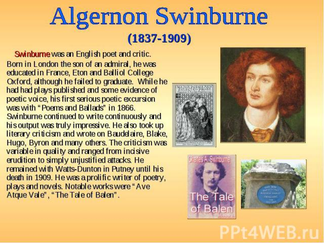 Swinburne was an English poet and critic. Born in London the son of an admiral, he was educated in France, Eton and Balliol College Oxford, although he failed to graduate. While he had had plays published and some evidence of poetic voice, his first…