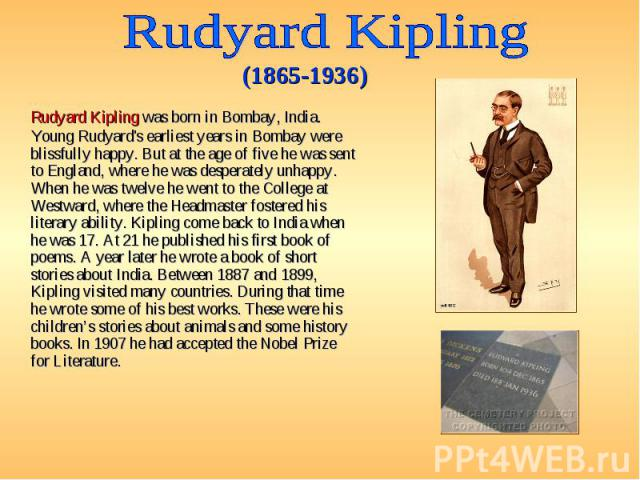 Rudyard Kipling was born in Bombay, India. Young Rudyard's earliest years in Bombay were blissfully happy. But at the age of five he was sent to England, where he was desperately unhappy. When he was twelve he went to the College at Westward, where …