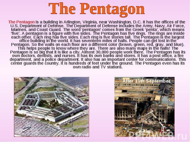 The Pentagon is a building in Arlington, Virginia, near Washington, D.C. It has the offices of the U.S. Department of Defense. The Department of Defense includes the Army, Navy, Air Force, Marines, and Coast Guard. The word 'pentagon' comes from the…