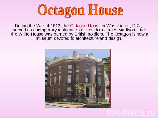 During the War of 1812, the Octagon House in Washington, D.C., served as a temporary residence for President James Madison, after the White House was burned by British soldiers. The Octagon is now a museum devoted to architecture and design. During …