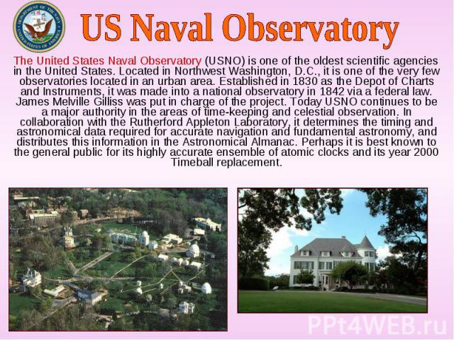 The United States Naval Observatory (USNO) is one of the oldest scientific agencies in the United States. Located in Northwest Washington, D.C., it is one of the very few observatories located in an urban area. Established in 1830 as the Depot of Ch…