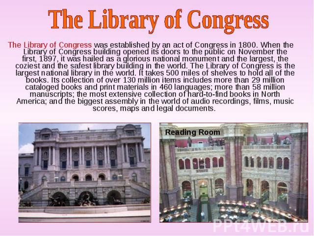 The Library of Congress was established by an act of Congress in 1800. When the Library of Congress building opened its doors to the public on November the first, 1897, it was hailed as a glorious national monument and the largest, the coziest and t…
