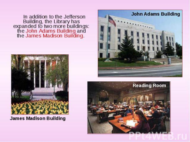 In addition to the Jefferson Building, the Library has expanded to two more buildings: the John Adams Building and the James Madison Building. In addition to the Jefferson Building, the Library has expanded to two more buildings: the John Adams Buil…