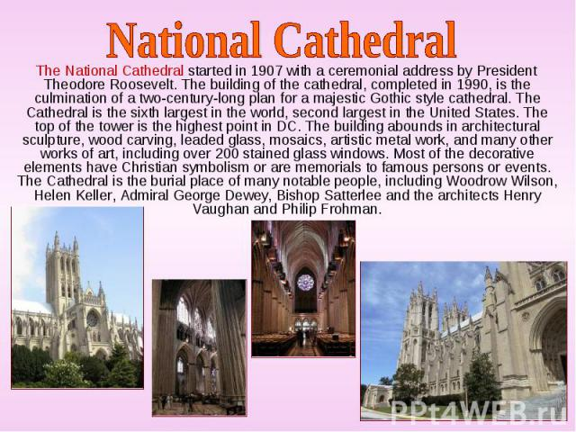 The National Cathedral started in 1907 with a ceremonial address by President Theodore Roosevelt. The building of the cathedral, completed in 1990, is the culmination of a two-century-long plan for a majestic Gothic style cathedral. The Cathedral is…