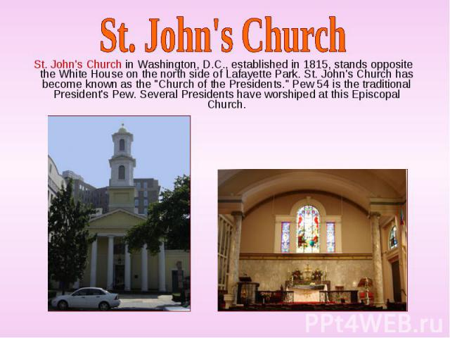 "St. John's Church in Washington, D.C., established in 1815, stands opposite the White House on the north side of Lafayette Park. St. John's Church has become known as the ""Church of the Presidents."" Pew 54 is the traditional President's Pe…"