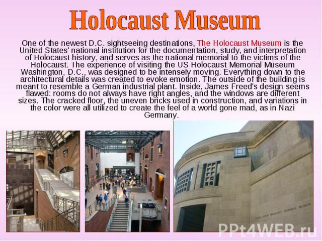 One of the newest D.C. sightseeing destinations, The Holocaust Museum is the United States' national institution for the documentation, study, and interpretation of Holocaust history, and serves as the national memorial to the victims of the Holocau…
