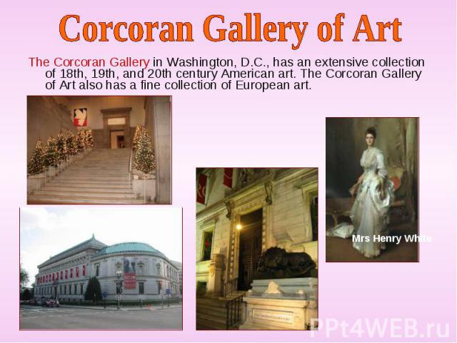 The Corcoran Gallery in Washington, D.C., has an extensive collection of 18th, 19th, and 20th century American art. The Corcoran Gallery of Art also has a fine collection of European art. The Corcoran Gallery in Washington, D.C., has an extensive co…