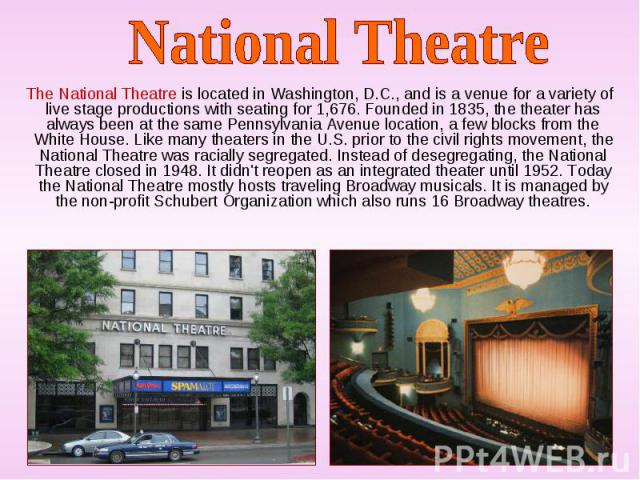 The National Theatre is located in Washington, D.C., and is a venue for a variety of live stage productions with seating for 1,676. Founded in 1835, the theater has always been at the same Pennsylvania Avenue location, a few blocks from the White Ho…