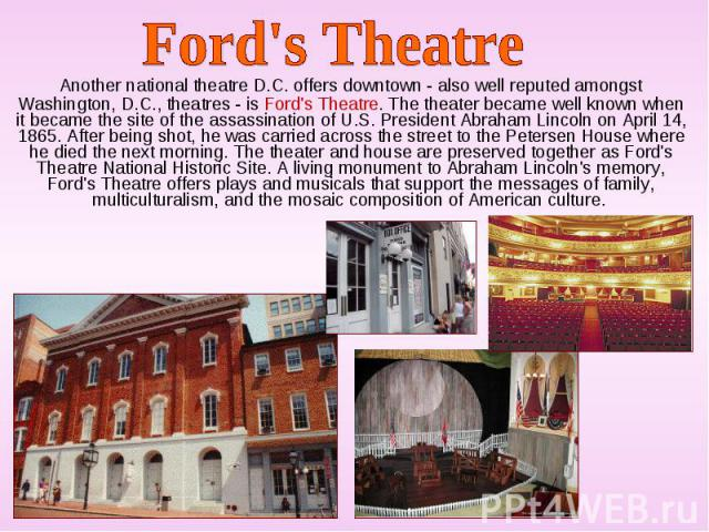 Another national theatre D.C. offers downtown - also well reputed amongst Washington, D.C., theatres - is Ford's Theatre. The theater became well known when it became the site of the assassination of U.S. President Abraham Lincoln on April 14, 1865.…