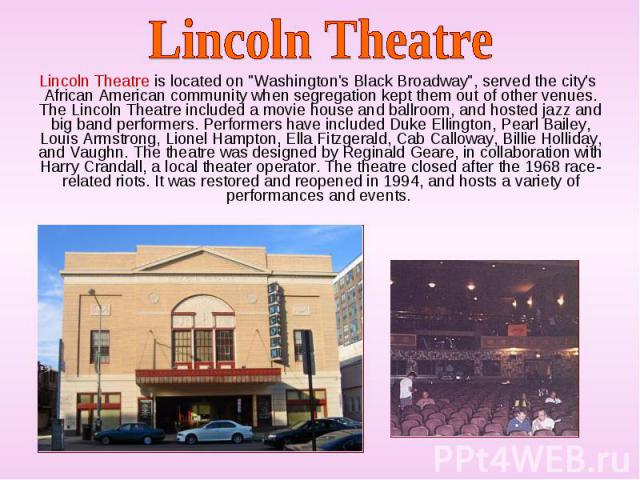 "Lincoln Theatre is located on ""Washington's Black Broadway"", served the city's African American community when segregation kept them out of other venues. The Lincoln Theatre included a movie house and ballroom, and hosted jazz and big band…"
