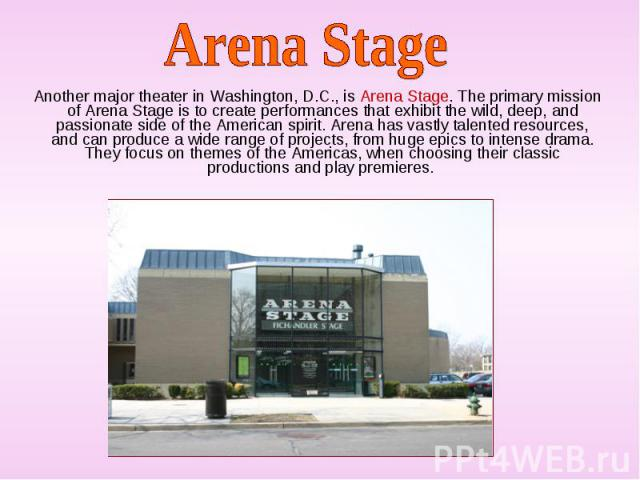 Another major theater in Washington, D.C., is Arena Stage. The primary mission of Arena Stage is to create performances that exhibit the wild, deep, and passionate side of the American spirit. Arena has vastly talented resources, and can produce a w…
