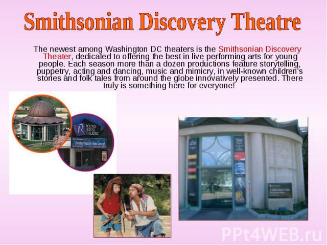 The newest among Washington DC theaters is the Smithsonian Discovery Theater, dedicated to offering the best in live performing arts for young people. Each season more than a dozen productions feature storytelling, puppetry, acting and dancing, musi…