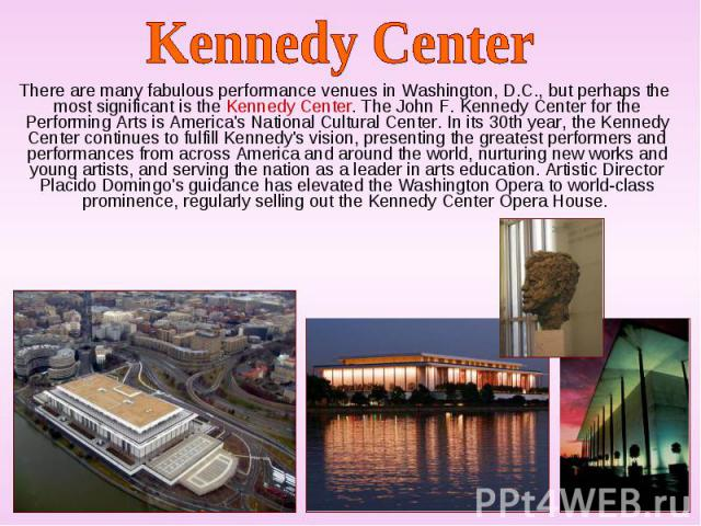 There are many fabulous performance venues in Washington, D.C., but perhaps the most significant is the Kennedy Center. The John F. Kennedy Center for the Performing Arts is America's National Cultural Center. In its 30th year, the Kennedy Center co…