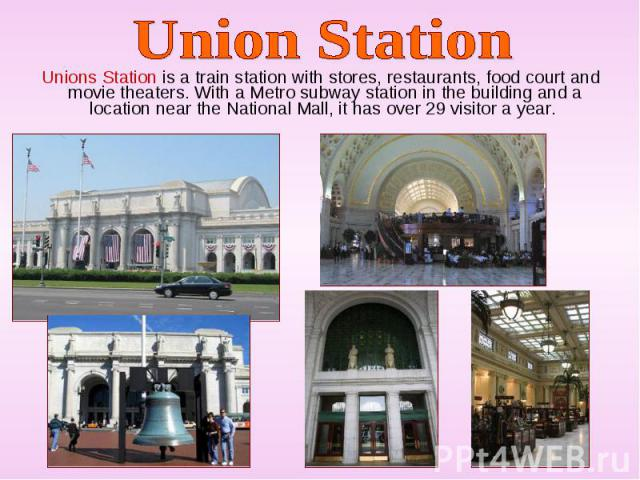Unions Station is a train station with stores, restaurants, food court and movie theaters. With a Metro subway station in the building and a location near the National Mall, it has over 29 visitor a year. Unions Station is a train station with store…
