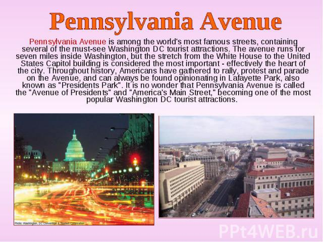 Pennsylvania Avenue is among the world's most famous streets, containing several of the must-see Washington DC tourist attractions. The avenue runs for seven miles inside Washington, but the stretch from the White House to the United States Capitol …