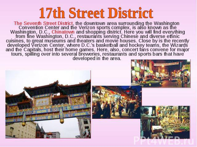 The Seventh Street District, the downtown area surrounding the Washington Convention Center and the Verizon sports complex, is also known as the Washington, D.C., Chinatown and shopping district. Here you will find everything from fine Washington, D…