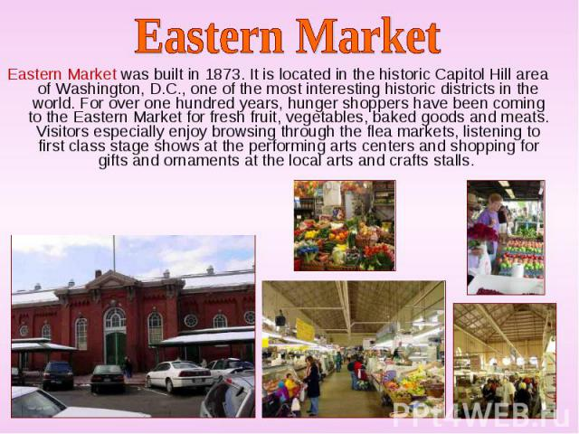 Eastern Market was built in 1873. It is located in the historic Capitol Hill area of Washington, D.C., one of the most interesting historic districts in the world. For over one hundred years, hunger shoppers have been coming to the Eastern Market fo…