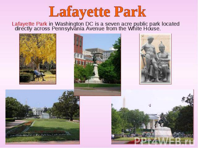 Lafayette Park in Washington DC is a seven acre public park located directly across Pennsylvania Avenue from the White House. Lafayette Park in Washington DC is a seven acre public park located directly across Pennsylvania Avenue from the White House.