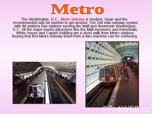The Washington, D.C., Metro Subway is modern, clean and the recommended way for tourists to get around. The 106 mile subway system with 86 stations has stations serving the Mall and downtown Washington, D.C. All the major tourist attractions like th…