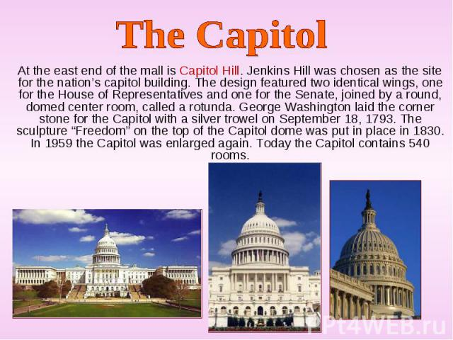 At the east end of the mall is Capitol Hill. Jenkins Hill was chosen as the site for the nation's capitol building. The design featured two identical wings, one for the House of Representatives and one for the Senate, joined by a round, domed center…