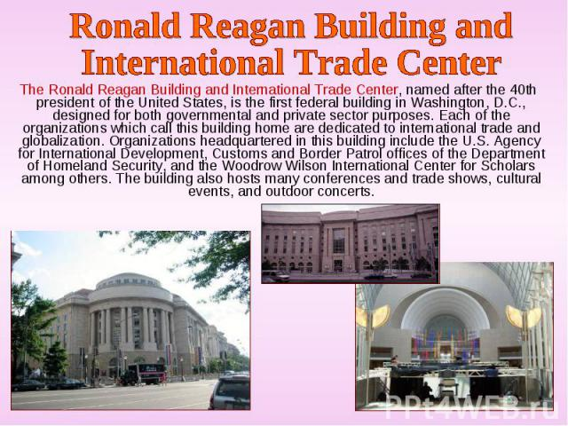 The Ronald Reagan Building and International Trade Center, named after the 40th president of the United States, is the first federal building in Washington, D.C., designed for both governmental and private sector purposes. Each of the organizations …