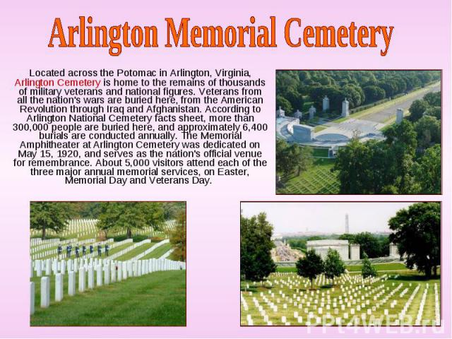 Located across the Potomac in Arlington, Virginia, Arlington Cemetery is home to the remains of thousands of military veterans and national figures. Veterans from all the nation's wars are buried here, from the American Revolution through Iraq and A…