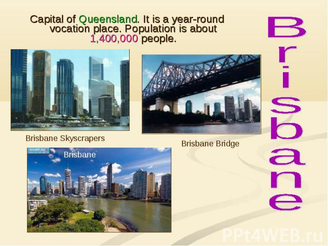 Capital of Queensland. It is a year-round vocation place. Population is about 1,400,000 people. Capital of Queensland. It is a year-round vocation place. Population is about 1,400,000 people.