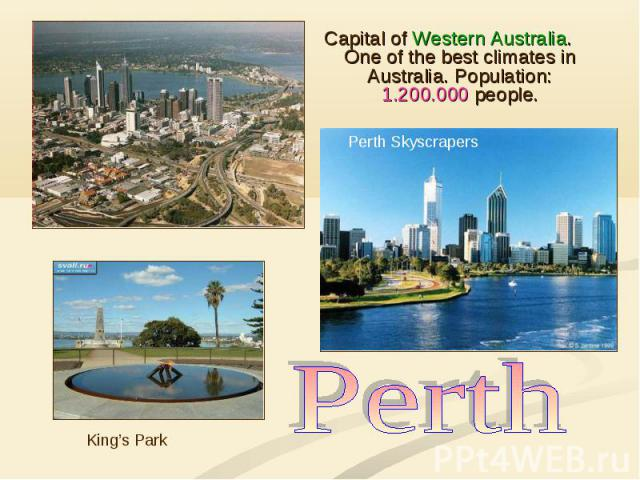 Capital of Western Australia. One of the best climates in Australia. Population: 1.200.000 people. Capital of Western Australia. One of the best climates in Australia. Population: 1.200.000 people.