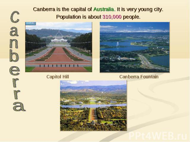 Canberra is the capital of Australia. It is very young city. Canberra is the capital of Australia. It is very young city. Population is about 310,000 people.