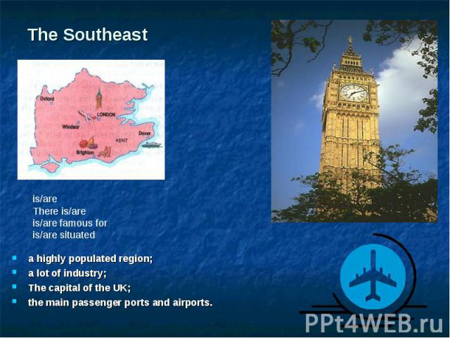 a highly populated region; a highly populated region; a lot of industry; The capital of the UK; the main passenger ports and airports.