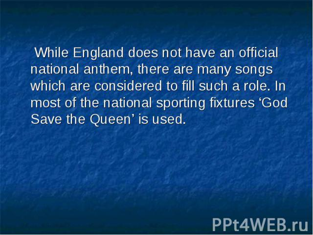 While England does not have an official national anthem, there are many songs which are considered to fill such a role. In most of the national sporting fixtures 'God Save the Queen' is used. While England does not have an official national anthem, …