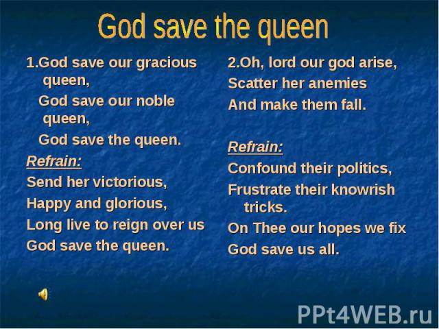 1.God save our gracious queen, 1.God save our gracious queen, God save our noble queen, God save the queen. Refrain: Send her victorious, Happy and glorious, Long live to reign over us God save the queen.