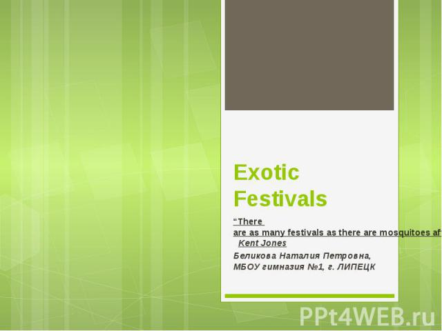 "Exotic Festivals ""There are as many festivals as there are mosquitoes after a rain.""  Kent Jones  Беликова Наталия Петровна, МБОУ гимназия №1, г. ЛИПЕЦК"