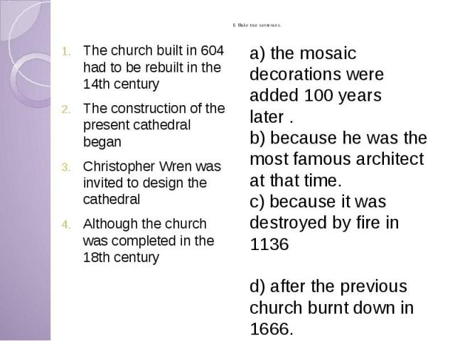 II. Make true sentences. The church built in 604 had to be rebuilt in the 14th century The construction of the present cathedral began Christopher Wren was invited to design the cathedral Although the church was completed in the 18th century