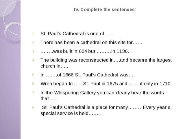IV. Complete the sentences: St. Paul's Cathedral is one of…… There has been a cathedral on this site for…… ……..was built in 604 but ………in 1136. The building was reconstructed in….and became the largest church in….. In …….of 1666 St. Paul's Cathedral…