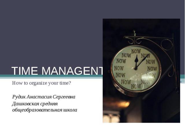 TIME MANAGENT How to organize your time? Рудик Анастасия Сергеевна Дашковская средняя общеобразовательная школа