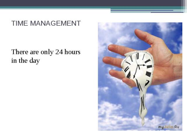TIME MANAGEMENT There are only 24 hours in the day