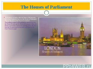 The Houses of Parliament The building is actually called the Palace of Westminst
