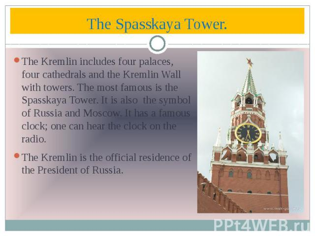 The Spasskaya Tower. The Kremlin includes four palaces, four cathedrals and the Kremlin Wall with towers. The most famous is the Spasskaya Tower. It is also the symbol of Russia and Moscow. It has a famous clock; one can hear the clock on the radio.…