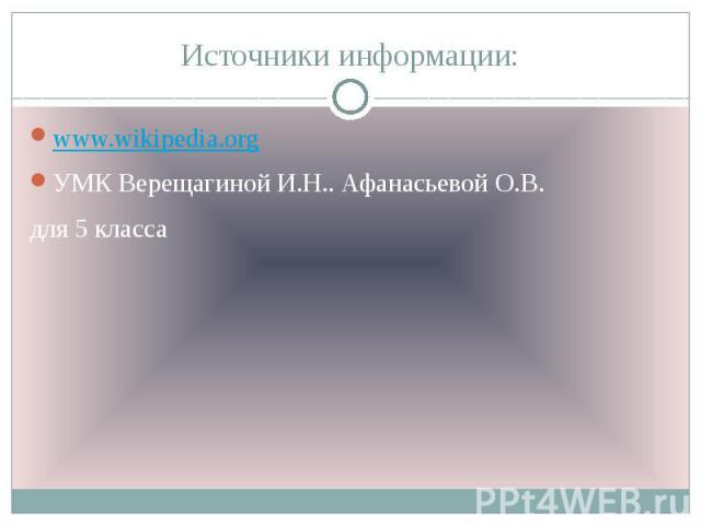 Источники информации: www.wikipedia.org УМК Верещагиной И.Н.. Афанасьевой О.В. для 5 класса