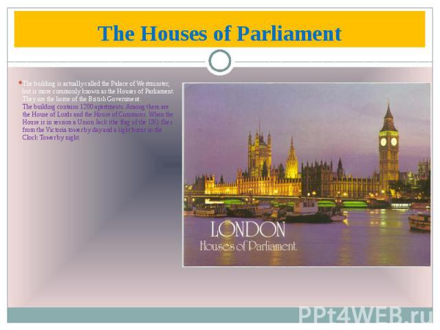 The Houses of Parliament The building is actually called the Palace of Westminster, but is more commonly known as the Houses of Parliament. They are the home of the British Government. The building contains 1200 apartments. Among them are the House …
