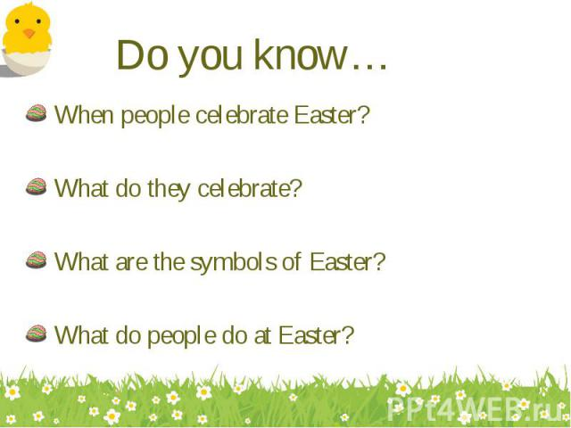 When people celebrate Easter? When people celebrate Easter? What do they celebrate? What are the symbols of Easter? What do people do at Easter?