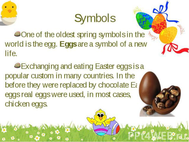 One of the oldest spring symbols in the world is the egg. Eggs are a symbol of a new life. One of the oldest spring symbols in the world is the egg. Eggs are a symbol of a new life. Exchanging and eating Easter eggs is a popular custom in many count…