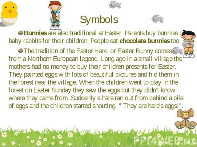 Bunnies are also traditional at Easter. Parents buy bunnies or baby rabbits for their children. People eat chocolate bunnies too. Bunnies are also traditional at Easter. Parents buy bunnies or baby rabbits for their children. People eat chocolate bu…