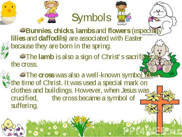Bunnies, chicks, lambs and flowers (especially lilies and daffodils) are associated with Easter because they are born in the spring. Bunnies, chicks, lambs and flowers (especially lilies and daffodils) are associated with Easter because they are bor…
