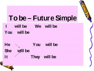 To be – Future Simple I will be We will be You will be He You will be She will b