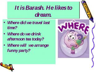 It is Barash. He likes to dream. Where did we travel last time? Where do we drin